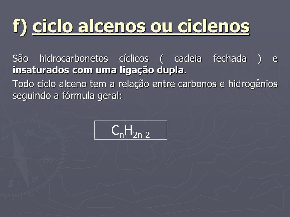 f) ciclo alcenos ou ciclenos São hidrocarbonetos cíclicos ( cadeia fechada ) e insaturados com uma ligação dupla. Todo ciclo alceno tem a relação entr