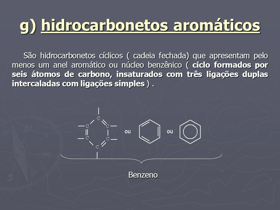 g) hidrocarbonetos aromáticos São hidrocarbonetos cíclicos ( cadeia fechada) que apresentam pelo menos um anel aromático ou núcleo benzênico ( ciclo f