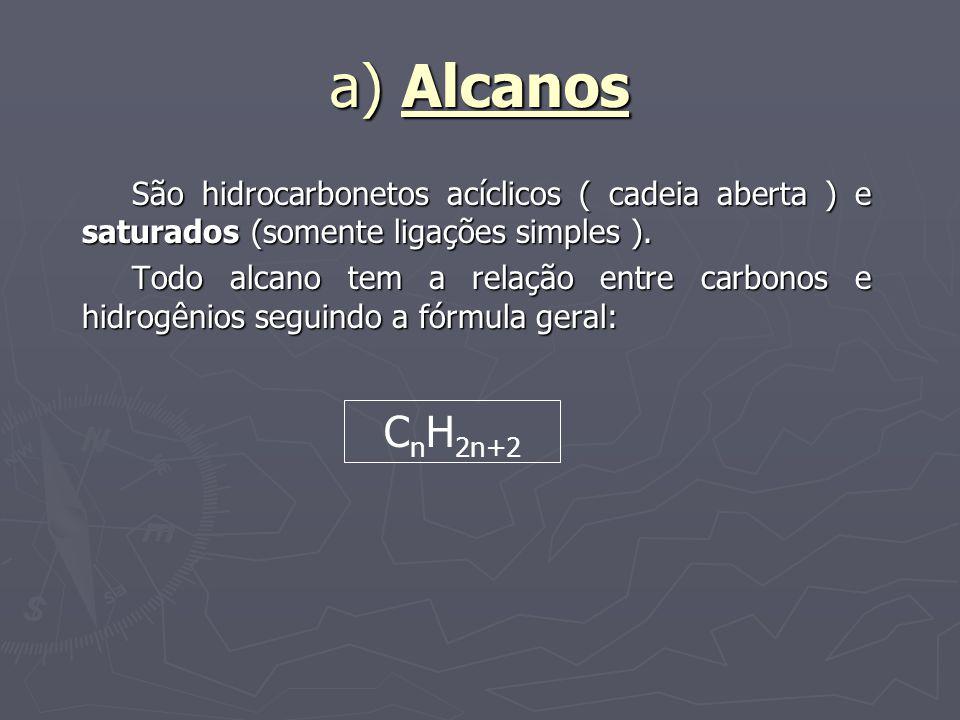 a) Alcanos São hidrocarbonetos acíclicos ( cadeia aberta ) e saturados (somente ligações simples ). Todo alcano tem a relação entre carbonos e hidrogê