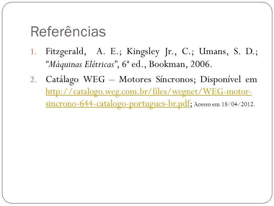 """Referências 1. Fitzgerald, A. E.; Kingsley Jr., C.; Umans, S. D.; """"Máquinas Elétricas"""", 6ª ed., Bookman, 2006. 2. Catálago WEG – Motores Síncronos; Di"""