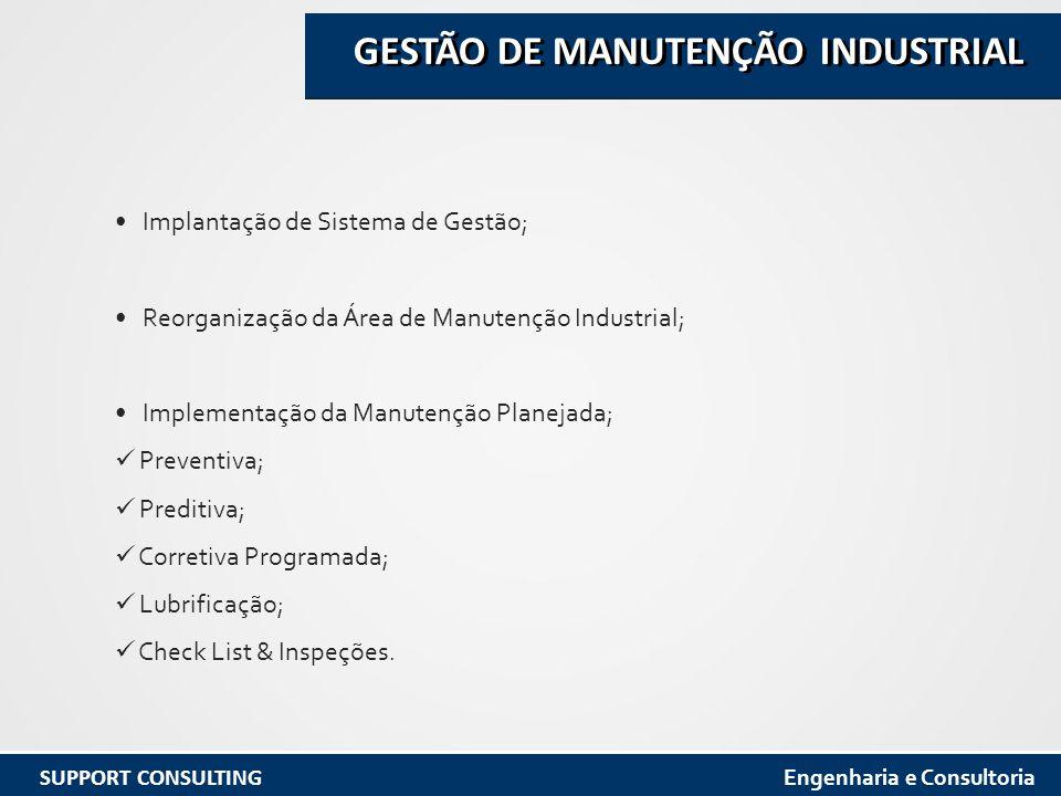 Implantação de Sistema de Gestão; Reorganização da Área de Manutenção Industrial; Implementação da Manutenção Planejada; Preventiva; Preditiva; Corretiva Programada; Lubrificação; Check List & Inspeções.