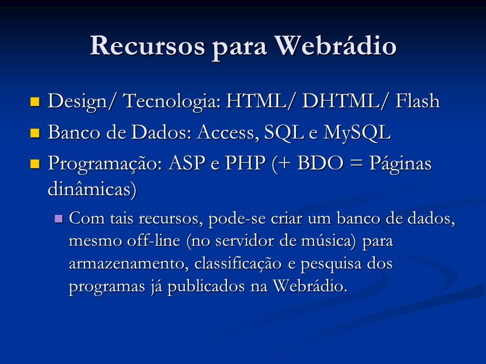 Recursos para Webrádio Design/ Tecnologia: HTML/ DHTML/ Flash Design/ Tecnologia: HTML/ DHTML/ Flash Banco de Dados: Access, SQL e MySQL Banco de Dados: Access, SQL e MySQL Programação: ASP e PHP (+ BDO = Páginas dinâmicas) Programação: ASP e PHP (+ BDO = Páginas dinâmicas) Com tais recursos, pode-se criar um banco de dados, mesmo off-line (no servidor de música) para armazenamento, classificação e pesquisa dos programas já publicados na Webrádio.