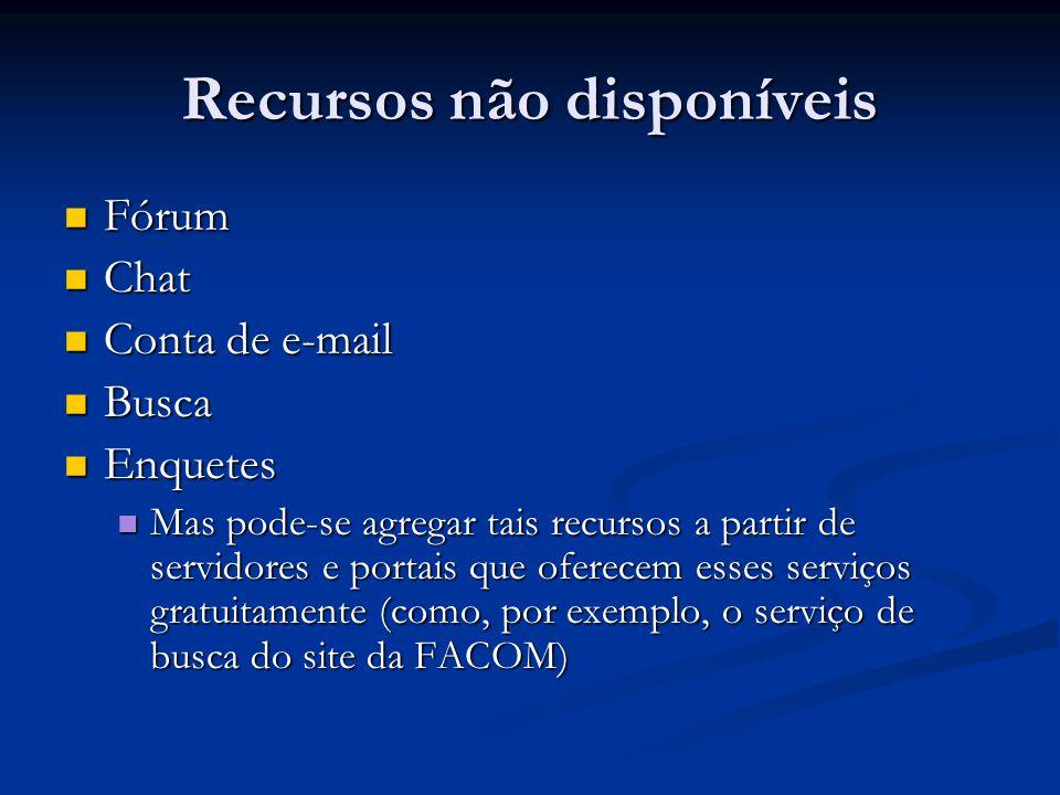 Recursos não disponíveis Fórum Fórum Chat Chat Conta de e-mail Conta de e-mail Busca Busca Enquetes Enquetes Mas pode-se agregar tais recursos a partir de servidores e portais que oferecem esses serviços gratuitamente (como, por exemplo, o serviço de busca do site da FACOM) Mas pode-se agregar tais recursos a partir de servidores e portais que oferecem esses serviços gratuitamente (como, por exemplo, o serviço de busca do site da FACOM)