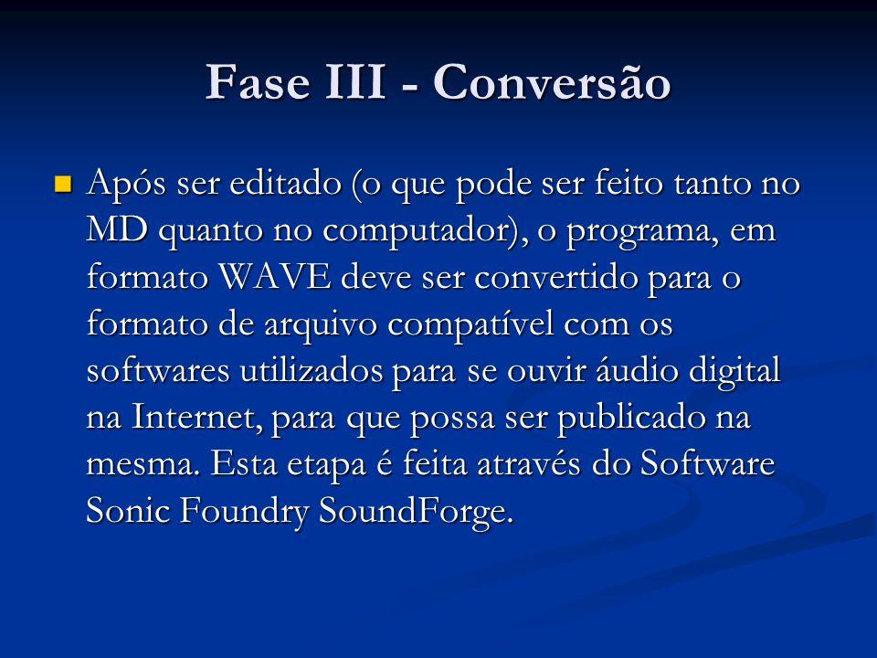 Fase III - Conversão Após ser editado (o que pode ser feito tanto no MD quanto no computador), o programa, em formato WAVE deve ser convertido para o formato de arquivo compatível com os softwares utilizados para se ouvir áudio digital na Internet, para que possa ser publicado na mesma.