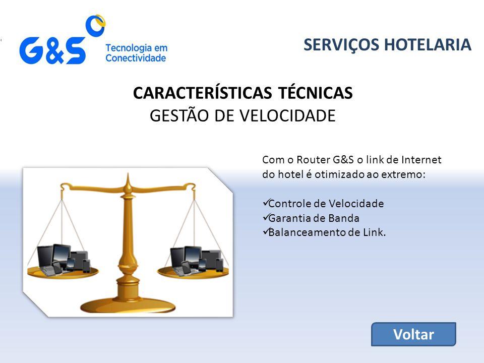 SERVIÇOS HOTELARIA CARACTERÍSTICAS TÉCNICAS GESTÃO DE VELOCIDADE Com o Router G&S o link de Internet do hotel é otimizado ao extremo: Controle de Velocidade Garantia de Banda Balanceamento de Link.