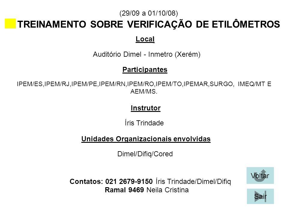 (29/09 a 01/10/08) TREINAMENTO SOBRE VERIFICAÇÃO DE ETILÔMETROS l Local Participantes Instrutor Unidades Organizacionais envolvidas Contatos: 021 2679-9150 Íris Trindade/Dimel/Difiq Auditório Dimel - Inmetro (Xerém) IPEM/ES,IPEM/RJ,IPEM/PE,IPEM/RN,IPEM/RO,IPEM/TO,IPEMAR,SURGO, IMEQ/MT E AEM/MS.
