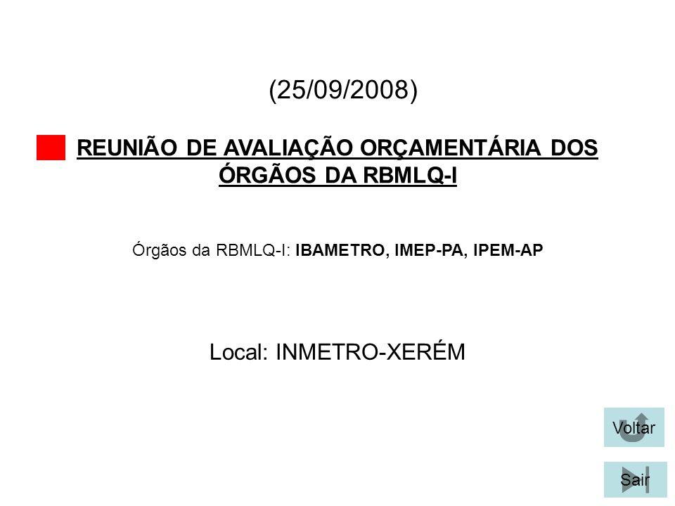 (25/09/2008) REUNIÃO DE AVALIAÇÃO ORÇAMENTÁRIA DOS ÓRGÃOS DA RBMLQ-I Voltar Local: INMETRO-XERÉM Sair Órgãos da RBMLQ-I: IBAMETRO, IMEP-PA, IPEM-AP