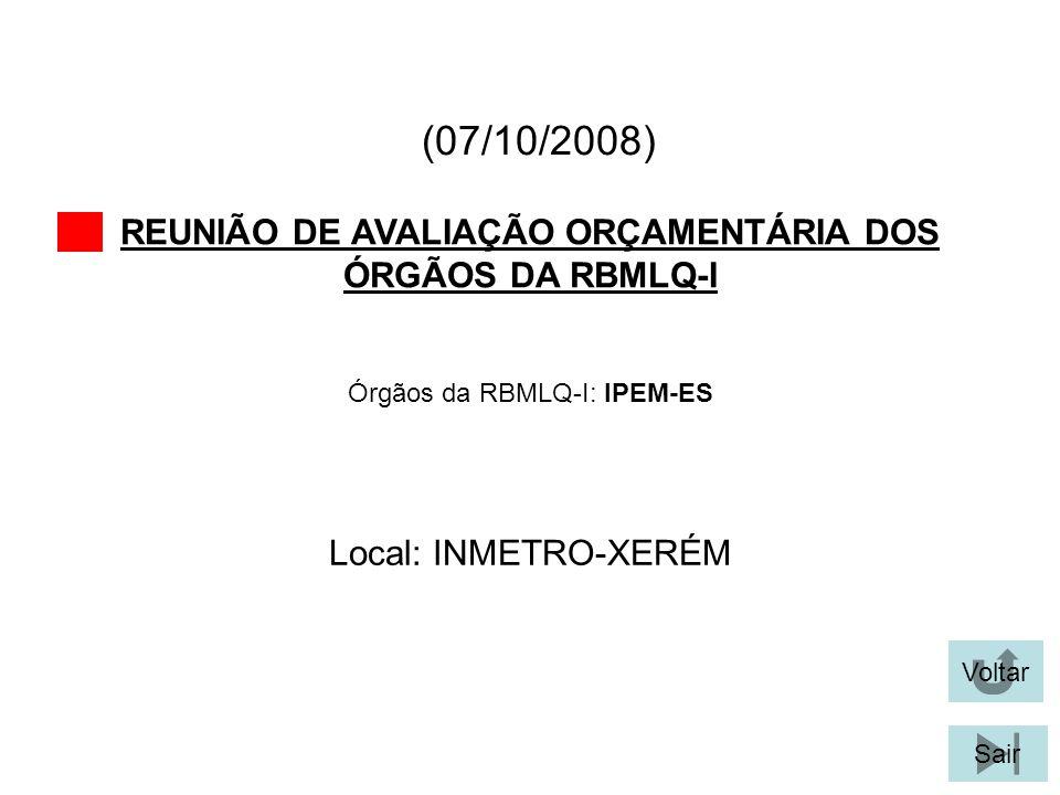 (07/10/2008) REUNIÃO DE AVALIAÇÃO ORÇAMENTÁRIA DOS ÓRGÃOS DA RBMLQ-I Voltar Local: INMETRO-XERÉM Sair Órgãos da RBMLQ-I: IPEM-ES