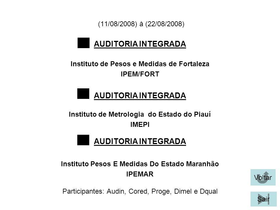 (11/08/2008) à (22/08/2008) Participantes: Audin, Cored, Proge, Dimel e Dqual AUDITORIA INTEGRADA Instituto de Pesos e Medidas de Fortaleza IPEM/FORT Voltar Sair Instituto de Metrologia do Estado do Piauí IMEPI Instituto Pesos E Medidas Do Estado Maranhão IPEMAR AUDITORIA INTEGRADA