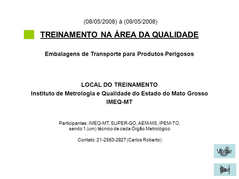 Voltar Sair TREINAMENTO NA ÁREA DA QUALIDADE Participantes: IMEQ-MT, SUPER-GO, AEM-MS, IPEM-TO, sendo 1 (um) técnico de cada Órgão Metrológico Contato: 21-2563-2927 (Carlos Roberto) LOCAL DO TREINAMENTO Instituto de Metrologia e Qualidade do Estado do Mato Grosso IMEQ-MT Embalagens de Transporte para Produtos Perigosos (08/05/2008) à (09/05/2008)