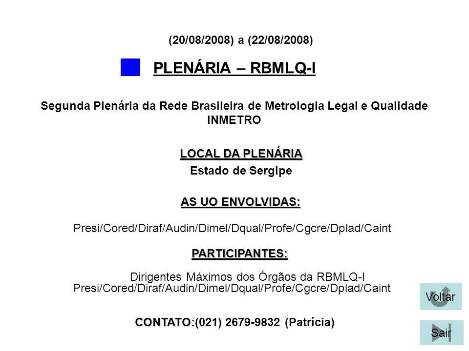 Voltar Sair PLENÁRIA – RBMLQ-I LOCAL DA PLENÁRIA Estado de Sergipe Segunda Plenária da Rede Brasileira de Metrologia Legal e Qualidade INMETRO (20/08/2008) a (22/08/2008) PARTICIPANTES: Presi/Cored/Diraf/Audin/Dimel/Dqual/Profe/Cgcre/Dplad/Caint AS UO ENVOLVIDAS: Dirigentes Máximos dos Órgãos da RBMLQ-I Presi/Cored/Diraf/Audin/Dimel/Dqual/Profe/Cgcre/Dplad/Caint CONTATO: CONTATO:(021) 2679-9832 (Patrícia)
