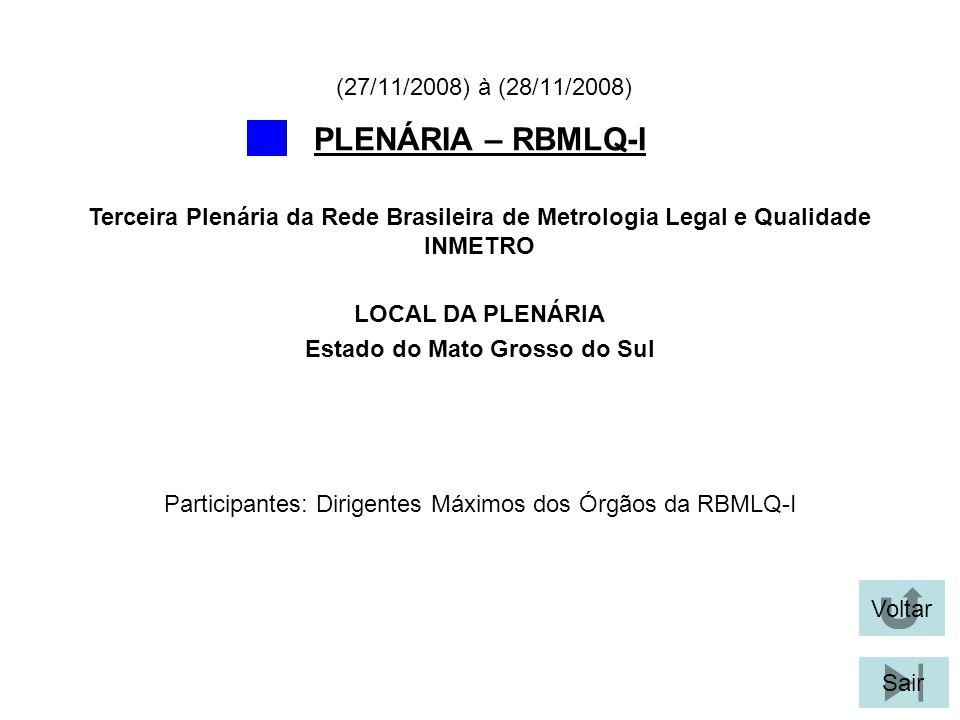 Voltar Sair PLENÁRIA – RBMLQ-I LOCAL DA PLENÁRIA Estado do Mato Grosso do Sul Terceira Plenária da Rede Brasileira de Metrologia Legal e Qualidade INMETRO (27/11/2008) à (28/11/2008) Participantes: Dirigentes Máximos dos Órgãos da RBMLQ-I