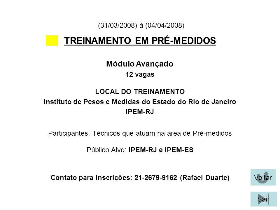 Voltar Sair TREINAMENTO EM PRÉ-MEDIDOS LOCAL DO TREINAMENTO Instituto de Pesos e Medidas do Estado do Rio de Janeiro IPEM-RJ Módulo Avançado 12 vagas (31/03/2008) à (04/04/2008) Participantes: Técnicos que atuam na área de Pré-medidos Público Alvo: IPEM-RJ e IPEM-ES Contato para inscrições: 21-2679-9162 (Rafael Duarte)