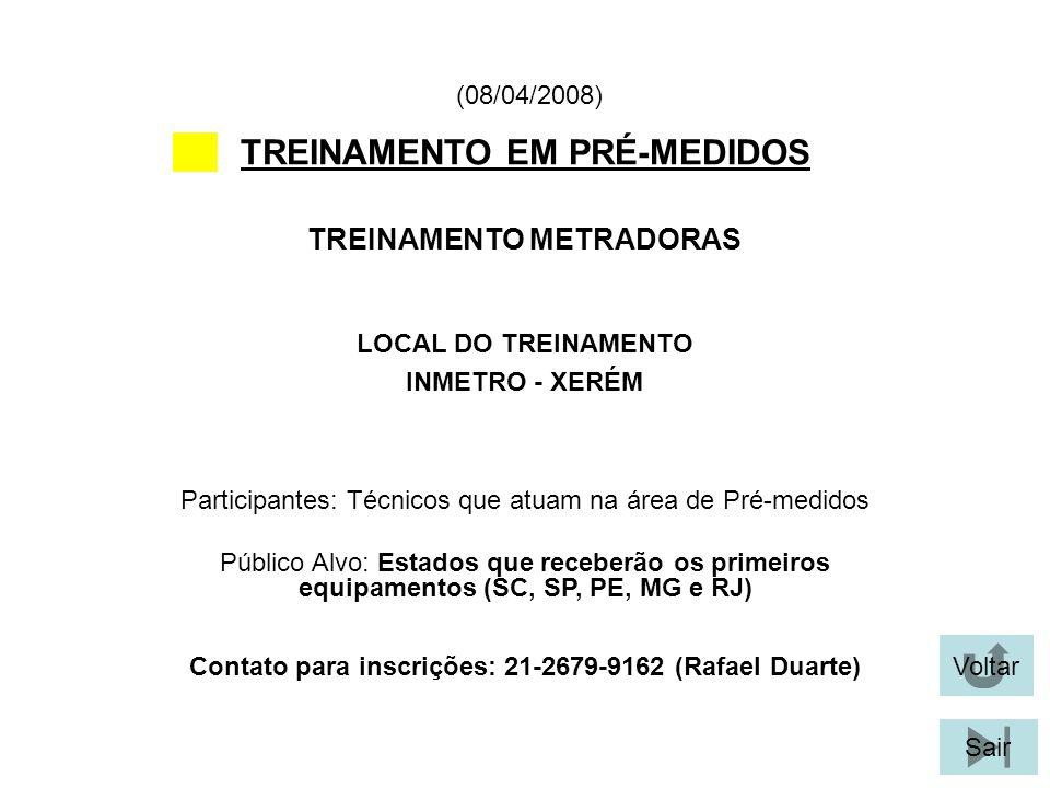 Voltar Sair TREINAMENTO EM PRÉ-MEDIDOS LOCAL DO TREINAMENTO INMETRO - XERÉM TREINAMENTO METRADORAS (08/04/2008) Participantes: Técnicos que atuam na área de Pré-medidos Público Alvo: Estados que receberão os primeiros equipamentos (SC, SP, PE, MG e RJ) Contato para inscrições: 21-2679-9162 (Rafael Duarte)