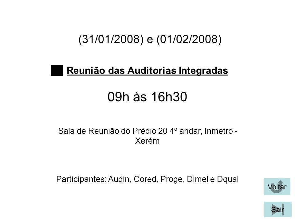 (31/01/2008) e (01/02/2008) Participantes: Audin, Cored, Proge, Dimel e Dqual Reunião das Auditorias Integradas Voltar Sala de Reunião do Prédio 20 4º andar, Inmetro - Xerém 09h às 16h30 Sair