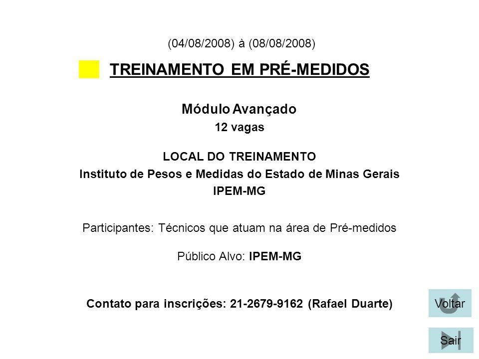 Voltar Sair TREINAMENTO EM PRÉ-MEDIDOS LOCAL DO TREINAMENTO Instituto de Pesos e Medidas do Estado de Minas Gerais IPEM-MG Módulo Avançado 12 vagas (04/08/2008) à (08/08/2008) Participantes: Técnicos que atuam na área de Pré-medidos Público Alvo: IPEM-MG Contato para inscrições: 21-2679-9162 (Rafael Duarte)