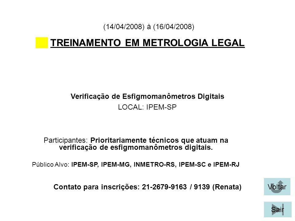 Voltar Sair TREINAMENTO EM METROLOGIA LEGAL Verificação de Esfigmomanômetros Digitais LOCAL: IPEM-SP (14/04/2008) à (16/04/2008) Participantes: Prioritariamente técnicos que atuam na verificação de esfigmomanômetros digitais.