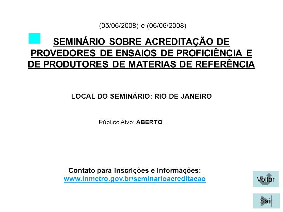 Voltar Sair SEMINÁRIO SOBRE ACREDITAÇÃO DE PROVEDORES DE ENSAIOS DE PROFICIÊNCIA E DE PRODUTORES DE MATERIAS DE REFERÊNCIA LOCAL DO SEMINÁRIO: RIO DE JANEIRO (05/06/2008) e (06/06/2008) Público Alvo: ABERTO Contato para inscrições e informações: www.inmetro.gov.br/seminarioacreditacao
