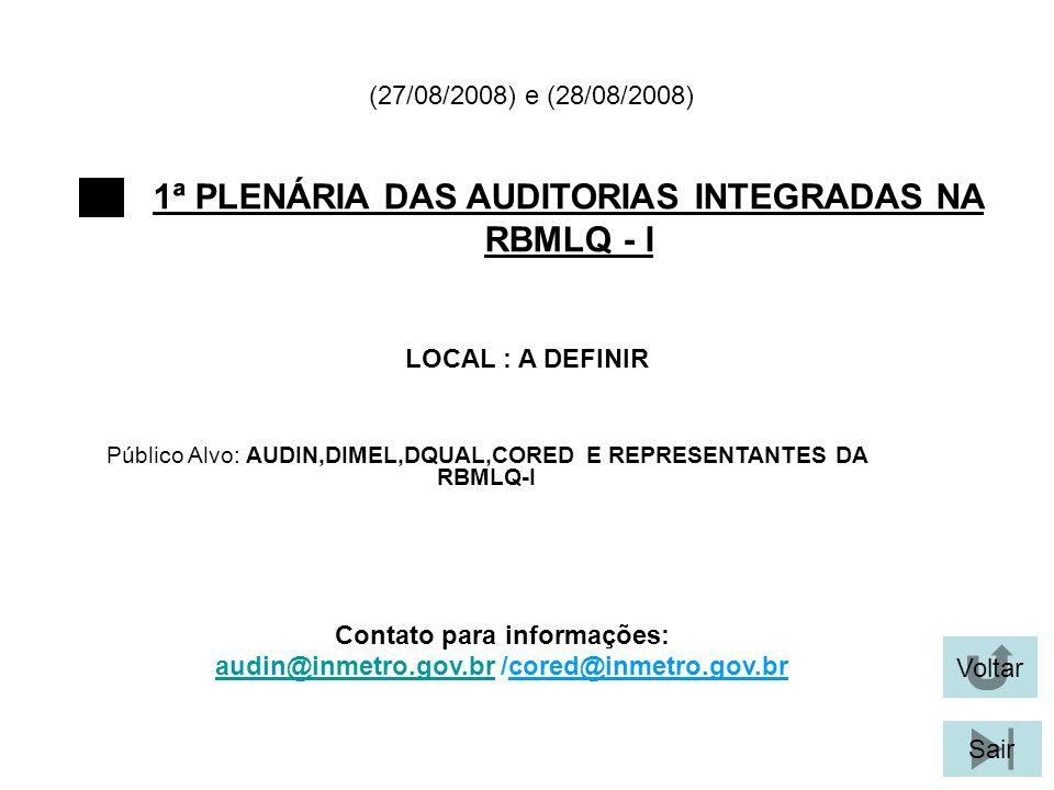 Voltar Sair 1ª PLENÁRIA DAS AUDITORIAS INTEGRADAS NA RBMLQ - I LOCAL : A DEFINIR (27/08/2008) e (28/08/2008) Público Alvo: AUDIN,DIMEL,DQUAL,CORED E REPRESENTANTES DA RBMLQ-I Contato para informações: audin@inmetro.gov.braudin@inmetro.gov.br /cored@inmetro.gov.br