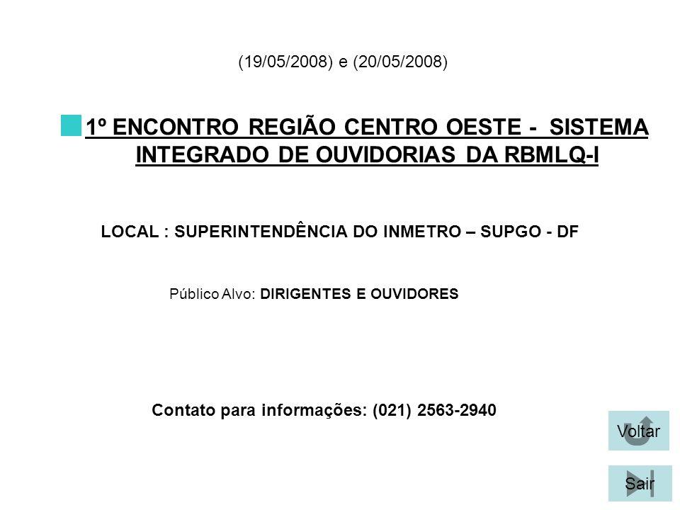 Voltar Sair 1º ENCONTRO REGIÃO CENTRO OESTE - SISTEMA INTEGRADO DE OUVIDORIAS DA RBMLQ-I LOCAL : SUPERINTENDÊNCIA DO INMETRO – SUPGO - DF (19/05/2008) e (20/05/2008) Público Alvo: DIRIGENTES E OUVIDORES Contato para informações: (021) 2563-2940