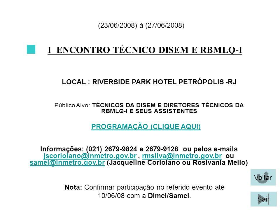 Voltar Sair I ENCONTRO TÉCNICO DISEM E RBMLQ-I LOCAL : RIVERSIDE PARK HOTEL PETRÓPOLIS -RJ (23/06/2008) à (27/06/2008) Público Alvo: TÉCNICOS DA DISEM E DIRETORES TÉCNICOS DA RBMLQ-I E SEUS ASSISTENTES Informações: (021) 2679-9824 e 2679-9128 ou pelos e-mails jscoriolano@inmetro.gov.br, rmsilva@inmetro.gov.br ou samel@inmetro.gov.br (Jacqueline Coriolano ou Rosivania Mello) jscoriolano@inmetro.gov.brrmsilva@inmetro.gov.br samel@inmetro.gov.br Nota: Confirmar participação no referido evento até 10/06/08 com a Dimel/Samel.