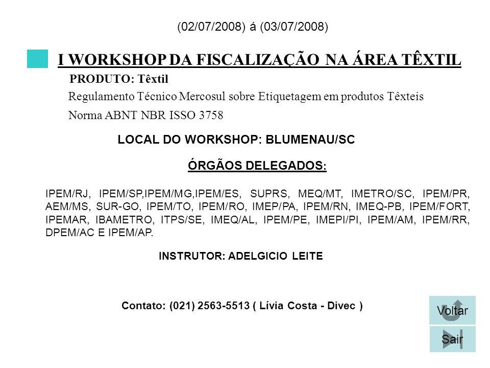 I WORKSHOP DA FISCALIZAÇÃO NA ÁREA TÊXTIL LOCAL DO WORKSHOP: BLUMENAU/SC (02/07/2008) á (03/07/2008) Contato: (021) 2563-5513 ( Lívia Costa - Divec ) Voltar Sair IPEM/RJ, IPEM/SP,IPEM/MG,IPEM/ES, SUPRS, MEQ/MT, IMETRO/SC, IPEM/PR, AEM/MS, SUR-GO, IPEM/TO, IPEM/RO, IMEP/PA, IPEM/RN, IMEQ-PB, IPEM/FORT, IPEMAR, IBAMETRO, ITPS/SE, IMEQ/AL, IPEM/PE, IMEPI/PI, IPEM/AM, IPEM/RR, DPEM/AC E IPEM/AP.