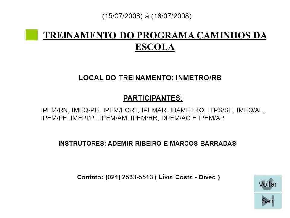 TREINAMENTO DO PROGRAMA CAMINHOS DA ESCOLA LOCAL DO TREINAMENTO: INMETRO/RS (15/07/2008) á (16/07/2008) Contato: (021) 2563-5513 ( Lívia Costa - Divec ) Voltar Sair PARTICIPANTES: IPEM/RN, IMEQ-PB, IPEM/FORT, IPEMAR, IBAMETRO, ITPS/SE, IMEQ/AL, IPEM/PE, IMEPI/PI, IPEM/AM, IPEM/RR, DPEM/AC E IPEM/AP.