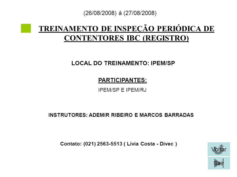 TREINAMENTO DE INSPEÇÃO PERIÓDICA DE CONTENTORES IBC (REGISTRO) LOCAL DO TREINAMENTO: IPEM/SP (26/08/2008) á (27/08/2008) Contato: (021) 2563-5513 ( Lívia Costa - Divec ) Voltar Sair PARTICIPANTES: IPEM/SP E IPEM/RJ INSTRUTORES: ADEMIR RIBEIRO E MARCOS BARRADAS