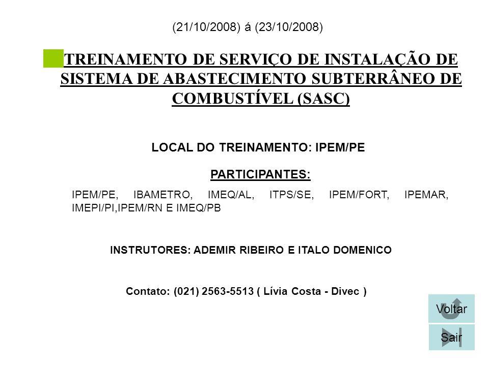 TREINAMENTO DE SERVIÇO DE INSTALAÇÃO DE SISTEMA DE ABASTECIMENTO SUBTERRÂNEO DE COMBUSTÍVEL (SASC) LOCAL DO TREINAMENTO: IPEM/PE (21/10/2008) á (23/10/2008) Contato: (021) 2563-5513 ( Lívia Costa - Divec ) Voltar Sair PARTICIPANTES: IPEM/PE, IBAMETRO, IMEQ/AL, ITPS/SE, IPEM/FORT, IPEMAR, IMEPI/PI,IPEM/RN E IMEQ/PB INSTRUTORES: ADEMIR RIBEIRO E ITALO DOMENICO