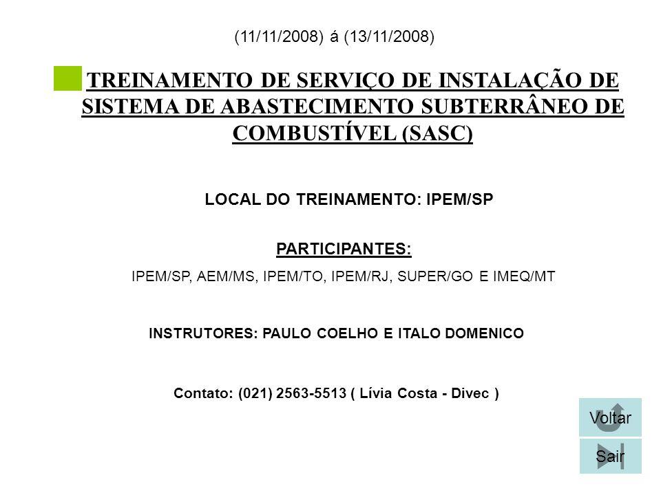 TREINAMENTO DE SERVIÇO DE INSTALAÇÃO DE SISTEMA DE ABASTECIMENTO SUBTERRÂNEO DE COMBUSTÍVEL (SASC) LOCAL DO TREINAMENTO: IPEM/SP (11/11/2008) á (13/11/2008) Contato: (021) 2563-5513 ( Lívia Costa - Divec ) Voltar Sair PARTICIPANTES: IPEM/SP, AEM/MS, IPEM/TO, IPEM/RJ, SUPER/GO E IMEQ/MT INSTRUTORES: PAULO COELHO E ITALO DOMENICO