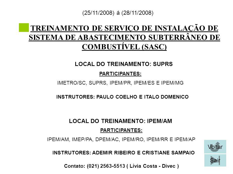 TREINAMENTO DE SERVIÇO DE INSTALAÇÃO DE SISTEMA DE ABASTECIMENTO SUBTERRÂNEO DE COMBUSTÍVEL (SASC) LOCAL DO TREINAMENTO: SUPRS (25/11/2008) á (28/11/2008) Contato: (021) 2563-5513 ( Lívia Costa - Divec ) Voltar Sair PARTICIPANTES: IMETRO/SC, SUPRS, IPEM/PR, IPEM/ES E IPEM/MG INSTRUTORES: PAULO COELHO E ITALO DOMENICO LOCAL DO TREINAMENTO: IPEM/AM PARTICIPANTES: IPEM/AM, IMEP/PA, DPEM/AC, IPEM/RO, IPEM/RR E IPEM/AP INSTRUTORES: ADEMIR RIBEIRO E CRISTIANE SAMPAIO