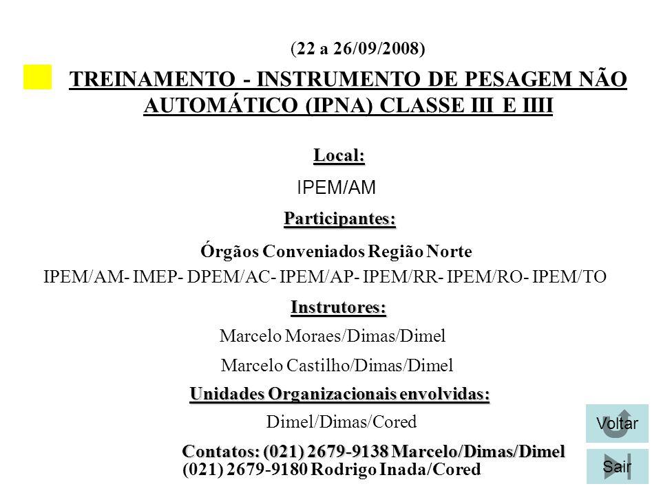 TREINAMENTO - INSTRUMENTO DE PESAGEM NÃO AUTOMÁTICO (IPNA) CLASSE III E IIII Local: Local: IPEM/AM Unidades Organizacionais envolvidas: Participantes: IPEM/AM- IMEP- DPEM/AC- IPEM/AP- IPEM/RR- IPEM/RO- IPEM/TO Voltar SairInstrutores: Marcelo Moraes/Dimas/Dimel Marcelo Castilho/Dimas/Dimel Dimel/Dimas/Cored Contatos: (021) 2679-9138 Marcelo/Dimas/Dimel (021) 2679-9180 Rodrigo Inada/Cored Órgãos Conveniados Região Norte (22 a 26/09/2008)