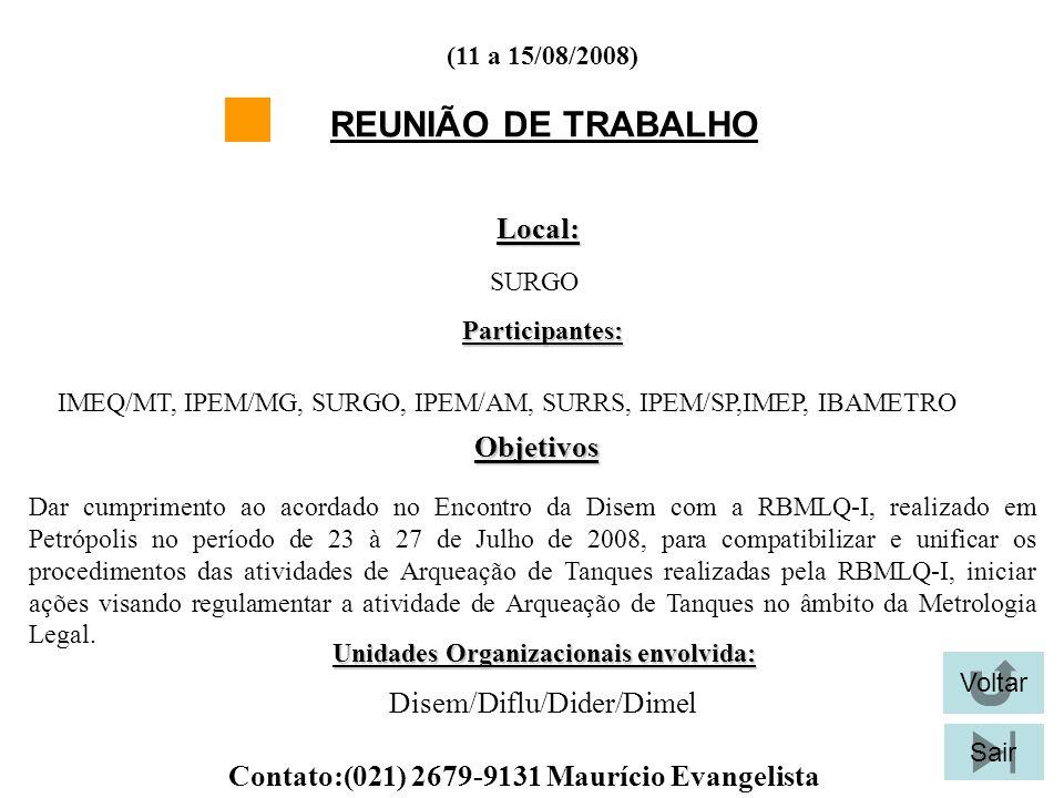 Voltar Sair (11 a 15/08/2008) REUNIÃO DE TRABALHO Local: SURGO Participantes: IMEQ/MT, IPEM/MG, SURGO, IPEM/AM, SURRS, IPEM/SP,IMEP, IBAMETRO Objetivos Dar cumprimento ao acordado no Encontro da Disem com a RBMLQ-I, realizado em Petrópolis no período de 23 à 27 de Julho de 2008, para compatibilizar e unificar os procedimentos das atividades de Arqueação de Tanques realizadas pela RBMLQ-I, iniciar ações visando regulamentar a atividade de Arqueação de Tanques no âmbito da Metrologia Legal.