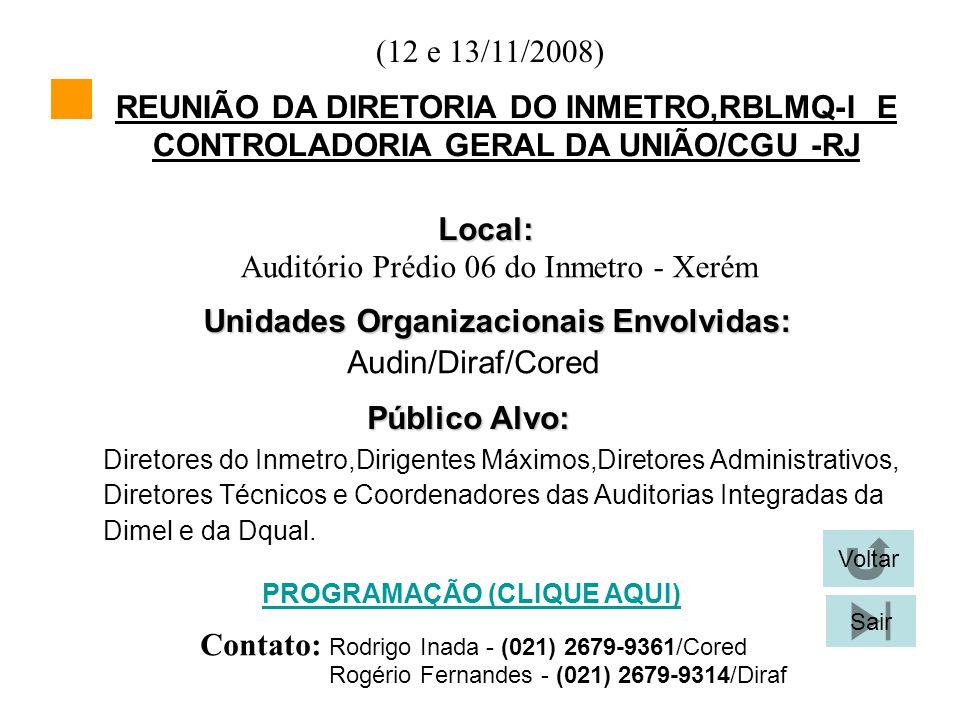 (12 e 13/11/2008) Local: Unidades Organizacionais Envolvidas: Audin/Diraf/Cored Público Alvo: Diretores do Inmetro,Dirigentes Máximos,Diretores Administrativos, Voltar Sair PROGRAMAÇÃO (CLIQUE AQUI) REUNIÃO DA DIRETORIA DO INMETRO,RBLMQ-I E CONTROLADORIA GERAL DA UNIÃO/CGU -RJ Contato: Rodrigo Inada - (021) 2679-9361/Cored Diretores Técnicos e Coordenadores das Auditorias Integradas da Dimel e da Dqual.