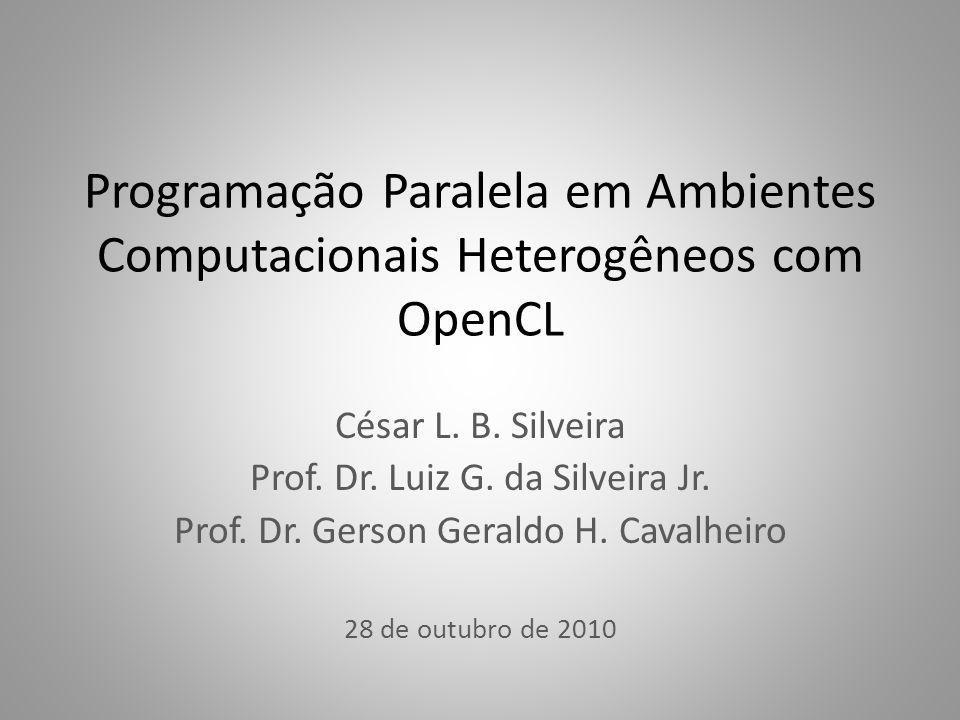 Programação Paralela em Ambientes Computacionais Heterogêneos com OpenCL César L. B. Silveira Prof. Dr. Luiz G. da Silveira Jr. Prof. Dr. Gerson Geral