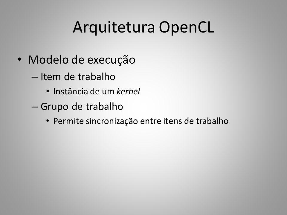 Arquitetura OpenCL Modelo de execução – Item de trabalho Instância de um kernel – Grupo de trabalho Permite sincronização entre itens de trabalho