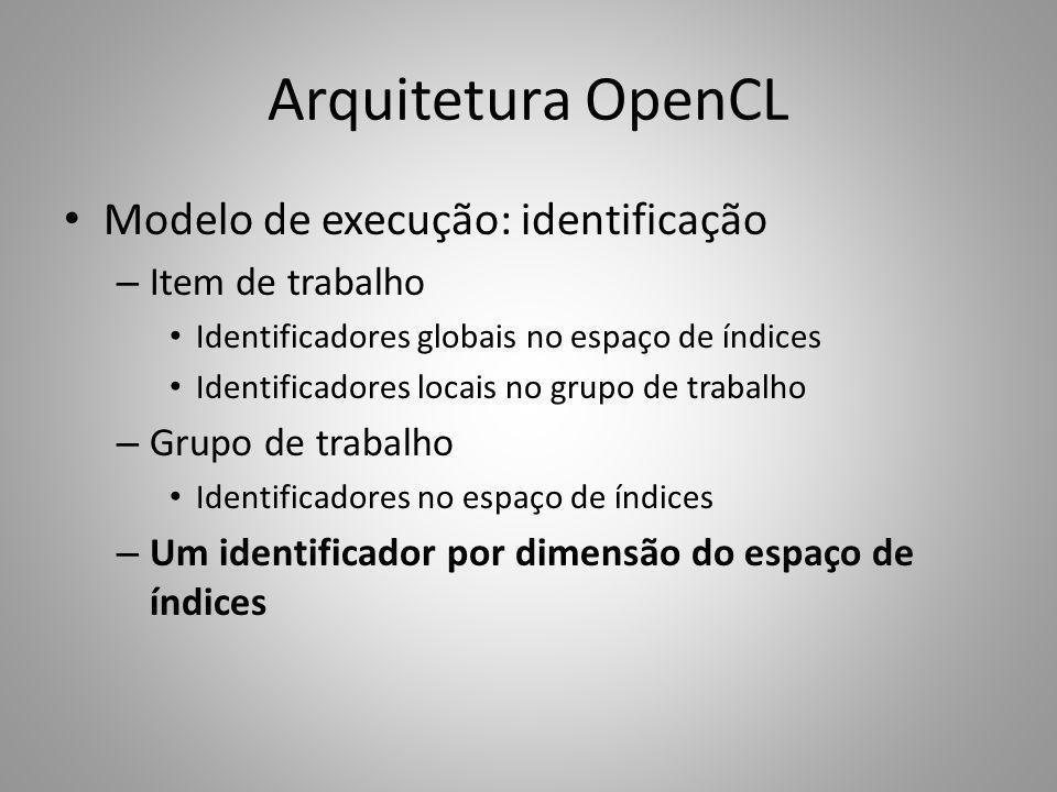 Arquitetura OpenCL Modelo de execução: identificação – Item de trabalho Identificadores globais no espaço de índices Identificadores locais no grupo d