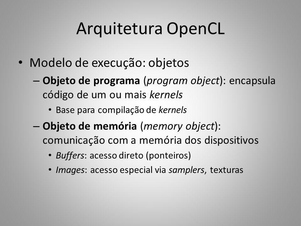 Arquitetura OpenCL Modelo de execução: objetos – Objeto de programa (program object): encapsula código de um ou mais kernels Base para compilação de k