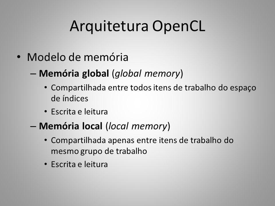 Arquitetura OpenCL Modelo de memória – Memória global (global memory) Compartilhada entre todos itens de trabalho do espaço de índices Escrita e leitu