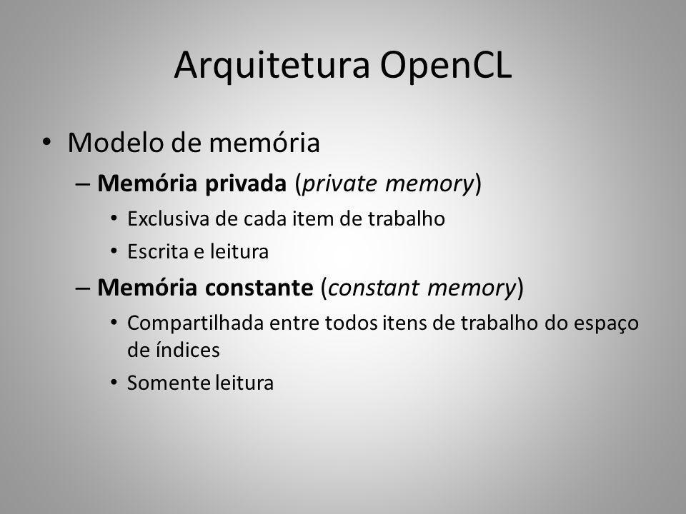 Arquitetura OpenCL Modelo de memória – Memória privada (private memory) Exclusiva de cada item de trabalho Escrita e leitura – Memória constante (cons