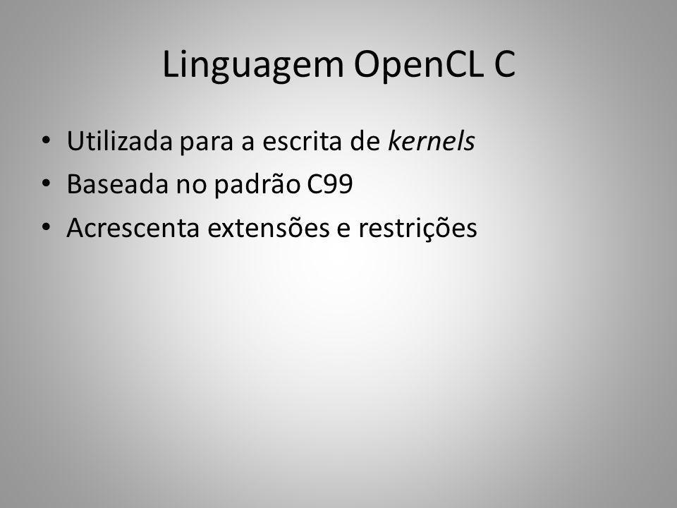 Linguagem OpenCL C Utilizada para a escrita de kernels Baseada no padrão C99 Acrescenta extensões e restrições