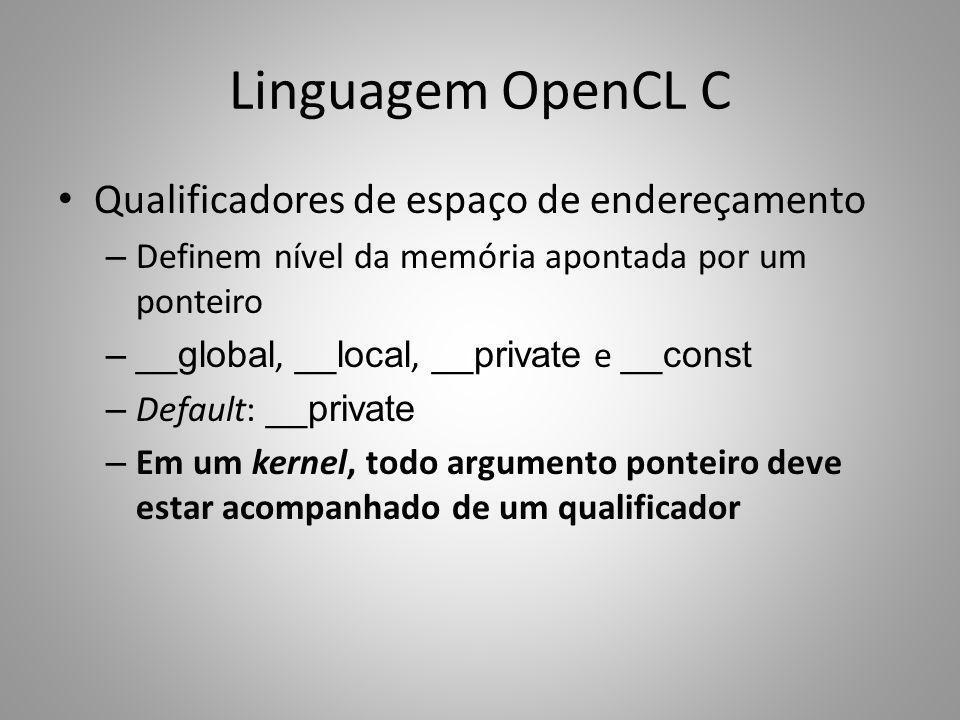 Linguagem OpenCL C Qualificadores de espaço de endereçamento – Definem nível da memória apontada por um ponteiro –__global, __local, __private e __con