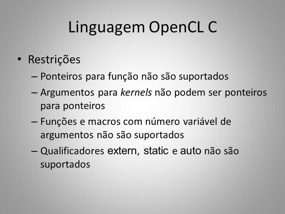 Linguagem OpenCL C Restrições – Ponteiros para função não são suportados – Argumentos para kernels não podem ser ponteiros para ponteiros – Funções e