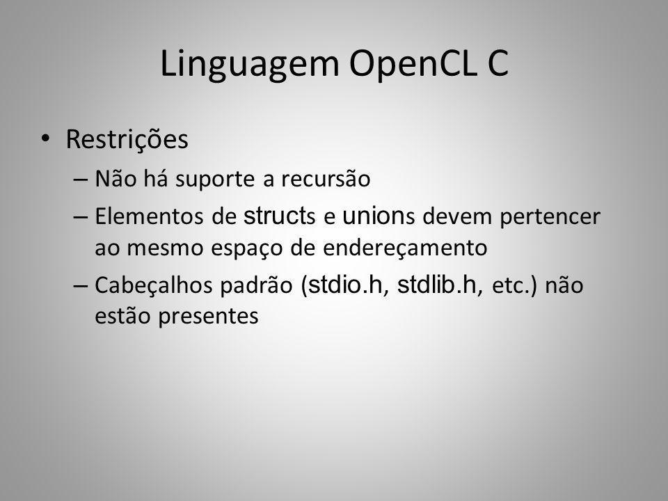 Linguagem OpenCL C Restrições – Não há suporte a recursão – Elementos de struct s e union s devem pertencer ao mesmo espaço de endereçamento – Cabeçal