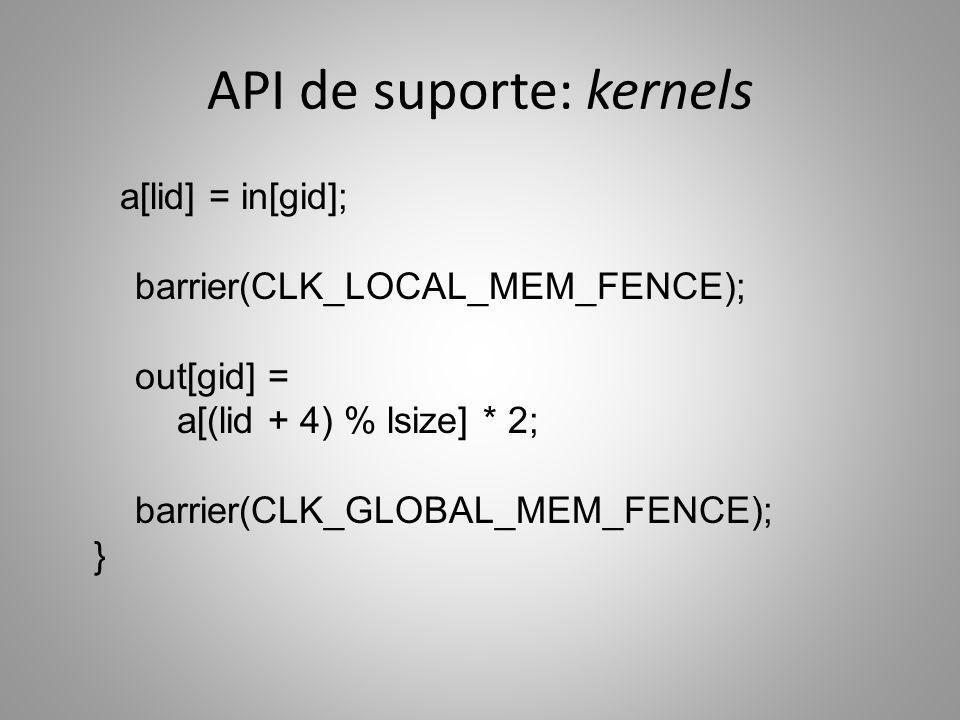 API de suporte: kernels a[lid] = in[gid]; barrier(CLK_LOCAL_MEM_FENCE); out[gid] = a[(lid + 4) % lsize] * 2; barrier(CLK_GLOBAL_MEM_FENCE); }
