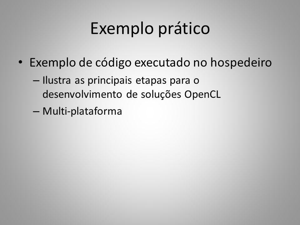 Exemplo prático Exemplo de código executado no hospedeiro – Ilustra as principais etapas para o desenvolvimento de soluções OpenCL – Multi-plataforma