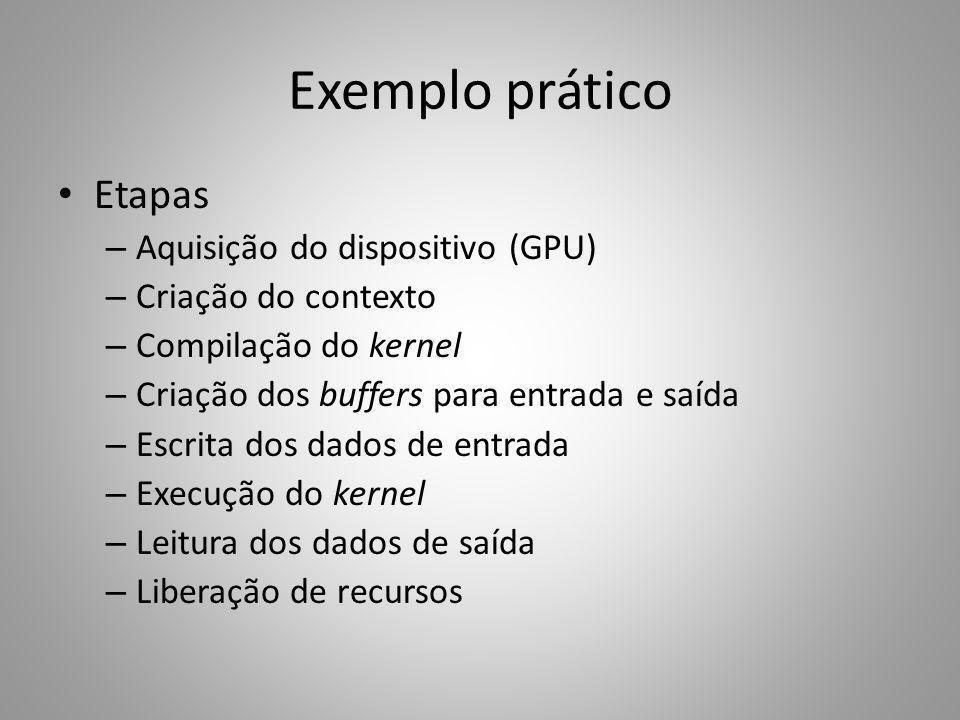 Exemplo prático Etapas – Aquisição do dispositivo (GPU) – Criação do contexto – Compilação do kernel – Criação dos buffers para entrada e saída – Escr