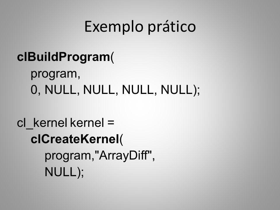 Exemplo prático clBuildProgram( program, 0, NULL, NULL, NULL, NULL); cl_kernel kernel = clCreateKernel( program,