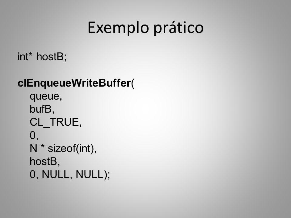 Exemplo prático int* hostB; clEnqueueWriteBuffer( queue, bufB, CL_TRUE, 0, N * sizeof(int), hostB, 0, NULL, NULL);