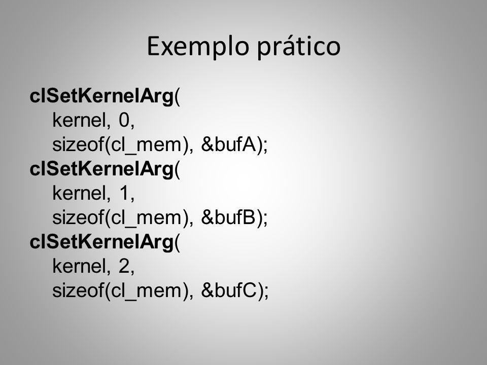 Exemplo prático clSetKernelArg( kernel, 0, sizeof(cl_mem), &bufA); clSetKernelArg( kernel, 1, sizeof(cl_mem), &bufB); clSetKernelArg( kernel, 2, sizeo